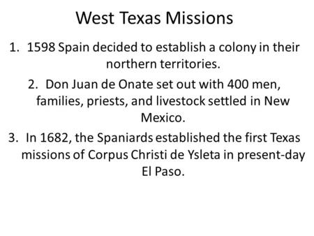 West Texas Missions 1598 Spain decided to establish a colony in their northern territories. Don Juan de Onate set out with 400 men, families, priests,