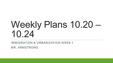 Weekly Plans 10.20 – 10.24 IMMIGRATION & URBANIZATION WEEK 1 MR. ARMSTRONG.