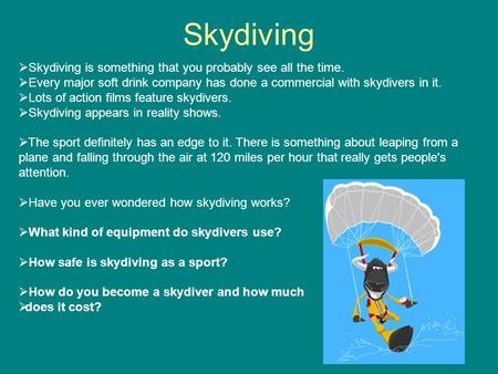 Skydiving  Skydiving is something that you probably see all the time.  Every major soft drink company has done a commercial with skydivers in it.  Lots.