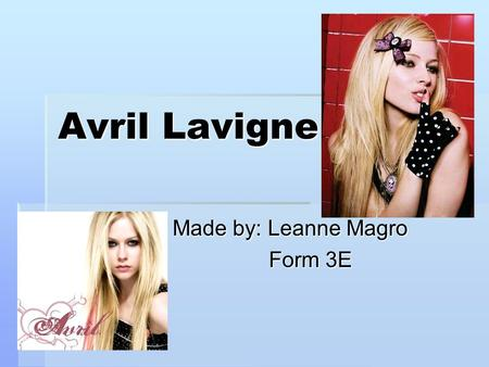 Avril Lavigne Made by: Leanne Magro Made by: Leanne Magro Form 3E Form 3E.