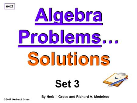 Algebra Problems… Solutions Algebra Problems… Solutions © 2007 Herbert I. Gross Set 3 By Herb I. Gross and Richard A. Medeiros next.