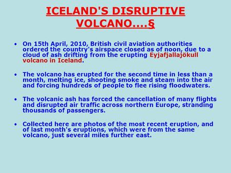 ICELAND'S DISRUPTIVE VOLCANO....§ On 15th April, 2010, British civil aviation authorities ordered the country's airspace closed as of noon, due to a cloud.