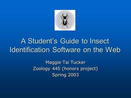A Student's Guide to Insect Identification Software on the Web Maggie Tai Tucker Zoology 445 (honors project) Spring 2003.