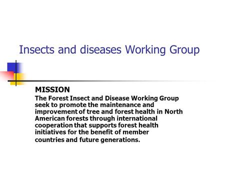 Insects and diseases Working Group MISSION The Forest Insect and Disease Working Group seek to promote the maintenance and improvement of tree and forest.