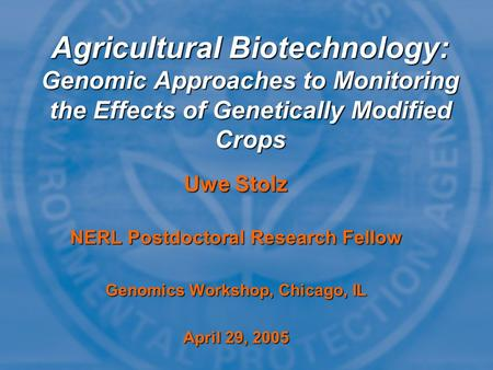 Uwe Stolz NERL Postdoctoral Research Fellow Genomics Workshop, Chicago, IL April 29, 2005 Agricultural Biotechnology: Genomic Approaches to Monitoring.