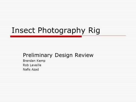 Insect Photography Rig Preliminary Design Review Brendan Kemp Rob Leveille Nafis Azad.
