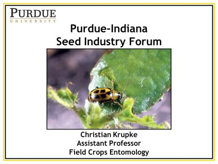 Purdue-Indiana Seed Industry Forum Christian Krupke Assistant Professor Field Crops Entomology.