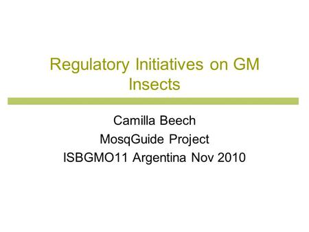 Regulatory Initiatives on GM Insects Camilla Beech MosqGuide Project ISBGMO11 Argentina Nov 2010.