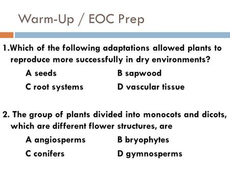 Warm-Up / EOC Prep 1.Which of the following adaptations allowed plants to reproduce more successfully in dry environments? A seedsB sapwood C root systemsD.