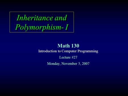 Inheritance and Polymorphism- I Math 130 Introduction to Computer Programming Lecture #27 Monday, November 5, 2007.