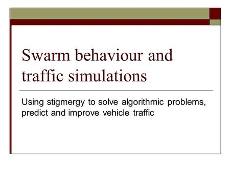 Swarm behaviour and traffic simulations Using stigmergy to solve algorithmic problems, predict and improve vehicle traffic.