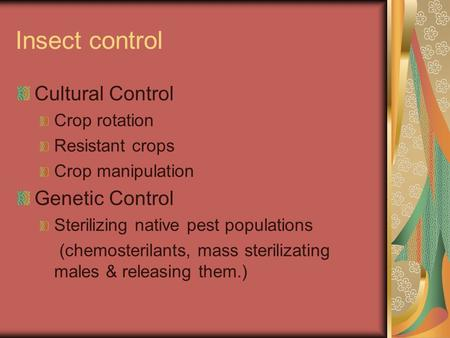 Insect control Cultural Control Crop rotation Resistant crops Crop manipulation Genetic Control Sterilizing native pest populations (chemosterilants, mass.
