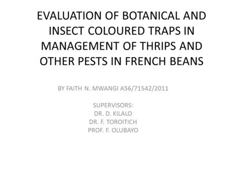 EVALUATION OF BOTANICAL AND INSECT COLOURED TRAPS IN MANAGEMENT OF THRIPS AND OTHER PESTS IN FRENCH BEANS BY FAITH N. MWANGI A56/71542/2011 SUPERVISORS: