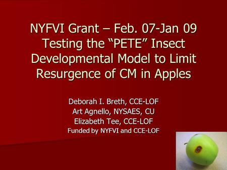"NYFVI Grant – Feb. 07-Jan 09 Testing the ""PETE"" Insect Developmental Model to Limit Resurgence of CM in Apples Deborah I. Breth, CCE-LOF Art Agnello, NYSAES,"
