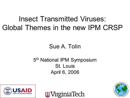 Insect Transmitted Viruses: Global Themes in the new IPM CRSP Sue A. Tolin 5 th National IPM Symposium St. Louis April 6, 2006.