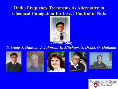 Radio Frequency Treatments as Alternative to Chemical Fumigation for Insect Control in Nuts Juming Tang S. Wang J. Hansen, J. Johnson, E. Mitcham, S. Drake,