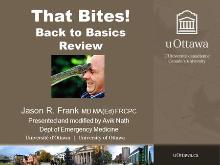 That Bites! Back to Basics Review Jason R. Frank MD MA(Ed) FRCPC Presented and modified by Avik Nath Dept of Emergency Medicine.