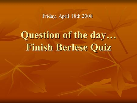 Question of the day… Finish Berlese Quiz Friday, April 18th 2008.