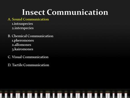 Insect Communication A. Sound Communication 1.intraspecies 2.interspecies B. Chemical Communication 1.pheromones 2.allomones 3.kairomones C. Visual Communication.