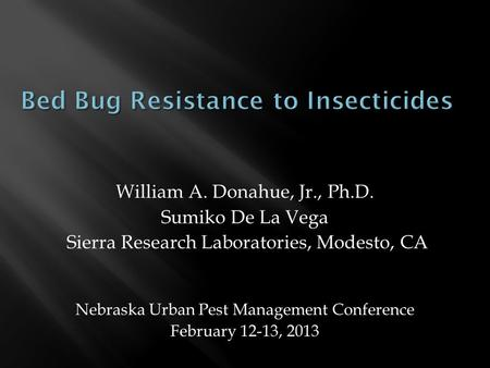 William A. Donahue, Jr., Ph.D. Sumiko De La Vega Sierra Research Laboratories, Modesto, CA Nebraska Urban Pest Management Conference February 12-13, 2013.
