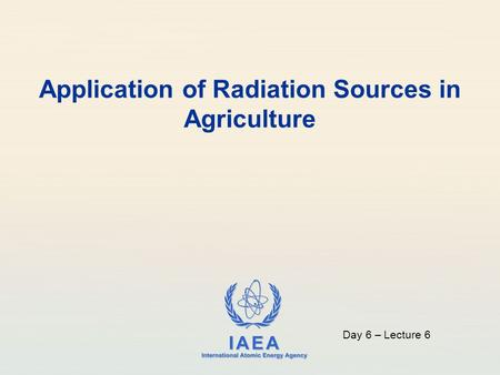IAEA International Atomic Energy Agency Application of Radiation Sources in Agriculture Day 6 – Lecture 6.