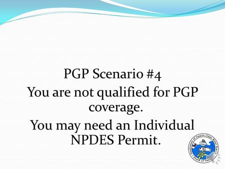 PGP Scenario #4 You are not qualified for PGP coverage. You may need an Individual NPDES Permit.