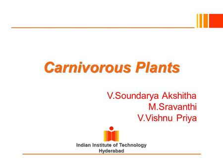 Indian Institute of Technology Hyderabad Carnivorous Plants V.Soundarya Akshitha M.Sravanthi V.Vishnu Priya.