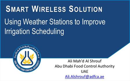 Using Weather Stations to Improve Irrigation Scheduling S MART W IRELESS S OLUTION Ali Mah'd Al Shrouf Abu Dhabi Food Control Authority UAE