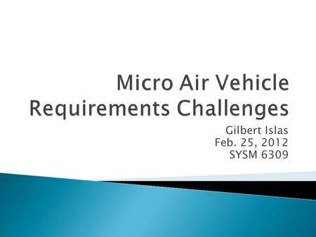 Gilbert Islas Feb. 25, 2012 SYSM 6309.  A micro air vehicle (MAV) is a class of unmanned aerial vehicles (UAV). unmanned aerial vehicles  Size restrictions.