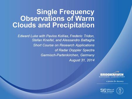 Single Frequency Observations of Warm Clouds and Precipitation Edward Luke with Pavlos Kollias, Frederic Tridon, Stefan Kneifel, and Alessandro Battaglia.