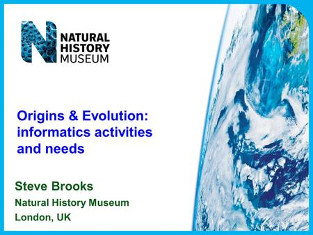 Origins & Evolution: informatics activities and needs Steve Brooks Natural History Museum London, UK.