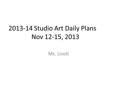 2013-14 Studio Art Daily Plans Nov 12-15, 2013 Ms. Livoti.