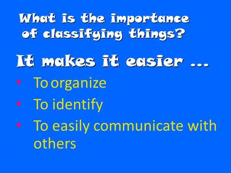 What is the importance of classifying things? It makes it easier … To organize To identify To easily communicate with others.