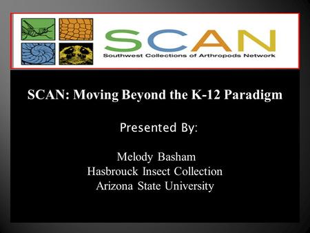 SCAN: Moving Beyond the K-12 Paradigm Presented By: Melody Basham Hasbrouck Insect Collection Arizona State University.