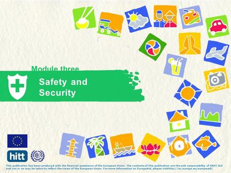 Module three Safety and Security This publication has been produced with the financial assistance of the European Union. The contents of this publication.