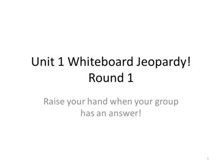 Unit 1 Whiteboard Jeopardy! Round 1 Raise your hand when your group has an answer! 1.