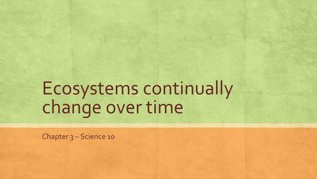 Ecosystems continually change over time Chapter 3 – Science 10.