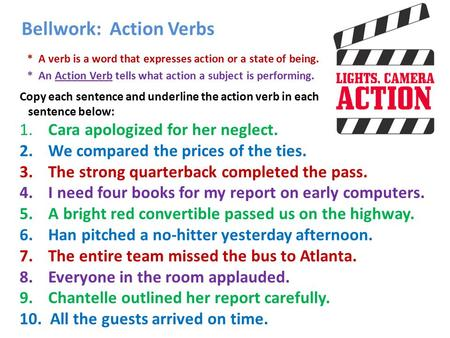 Bellwork: Action Verbs * A verb is a word that expresses action or a state of being. * An Action Verb tells what action a subject is performing. Copy each.
