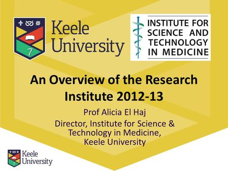 An Overview of the Research Institute 2012-13 Prof Alicia El Haj Director, Institute for Science & Technology in Medicine, Keele University.