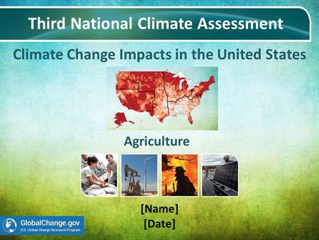 Climate Change Impacts in the United States Third National Climate Assessment [Name] [Date] Agriculture.