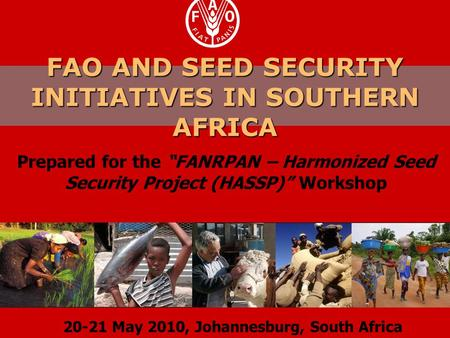 "FAO AND SEED SECURITY INITIATIVES IN SOUTHERN AFRICA Prepared for the ""FANRPAN – Harmonized Seed Security Project (HASSP)"" Workshop 20-21 May 2010, Johannesburg,"