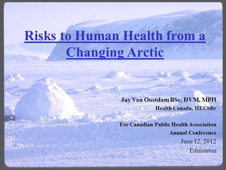 Risks to Human Health from a Changing Arctic Jay Van Oostdam BSc, DVM, MPH Health Canada, HECSBr For Canadian Public Health Association Annual Conference.