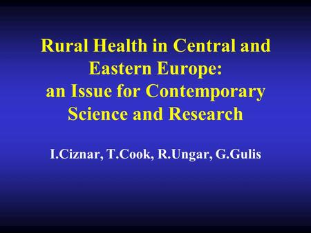 Rural Health in Central and Eastern Europe: an Issue for Contemporary Science and Research I.Ciznar, T.Cook, R.Ungar, G.Gulis.