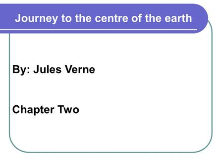 By: Jules Verne Chapter Two Journey to the centre of the earth.