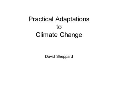 Practical Adaptations to Climate Change David Sheppard.