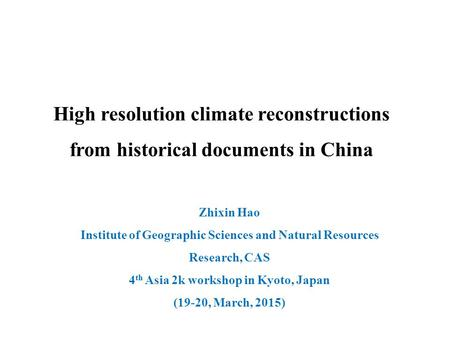 Zhixin Hao Institute of Geographic Sciences and Natural Resources Research, CAS 4 th Asia 2k workshop in Kyoto, Japan (19-20, March, 2015) High resolution.