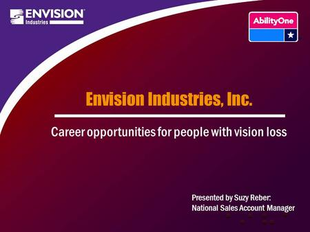 Envision Industries, Inc. Career opportunities for people with vision loss Presented by Suzy Reber: National Sales Account Manager.