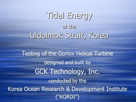 Tidal Energy at the Uldolmok Strait, Korea Testing of the Gorlov Helical Turbine designed and built by GCK Technology, Inc. conducted by the Korea Ocean.