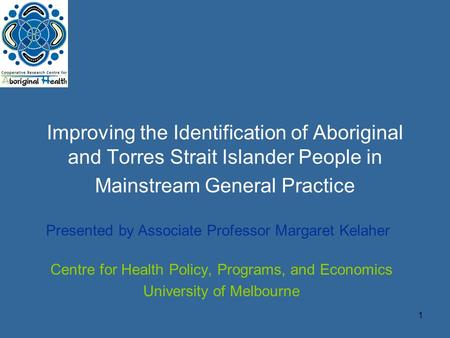 1 Improving the Identification of Aboriginal and Torres Strait Islander People in Mainstream General Practice Centre for Health Policy, Programs, and Economics.