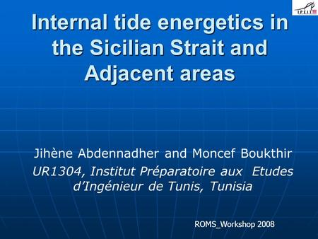 Internal tide energetics in the Sicilian Strait and Adjacent areas Jihène Abdennadher and Moncef Boukthir UR1304, Institut Préparatoire aux Etudes d'Ingénieur.